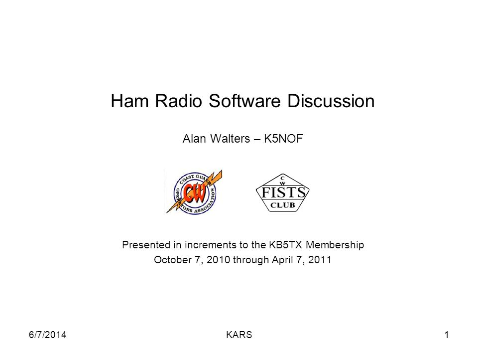 6/7/2014KARS1 Ham Radio Software Discussion Alan Walters – K5NOF Presented in increments to the KB5TX Membership October 7, 2010 through April 7, 2011