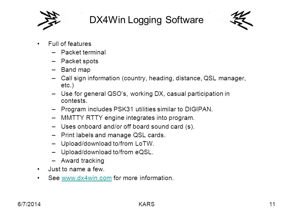 6/7/2014KARS11 DX4Win Logging Software Full of features –Packet terminal –Packet spots –Band map –Call sign information (country, heading, distance, QSL manager, etc.) –Use for general QSOs, working DX, casual participation in contests.