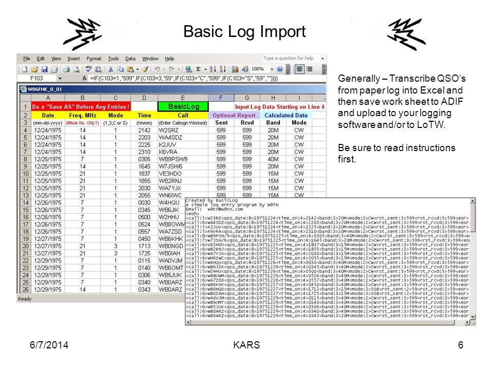 6/7/2014KARS6 Basic Log Import Generally – Transcribe QSOs from paper log into Excel and then save work sheet to ADIF and upload to your logging software and/or to LoTW.