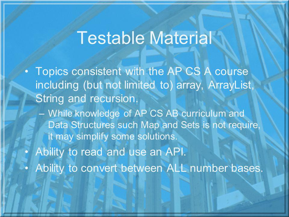 Testable Material Topics consistent with the AP CS A course including (but not limited to) array, ArrayList, String and recursion.