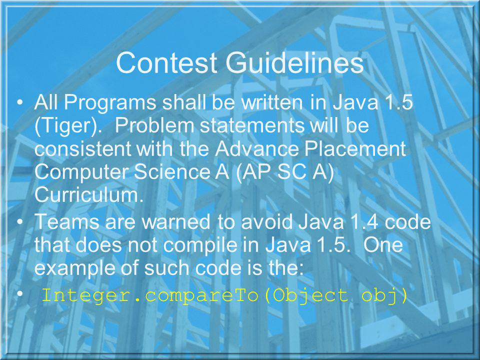 Contest Guidelines All Programs shall be written in Java 1.5 (Tiger).