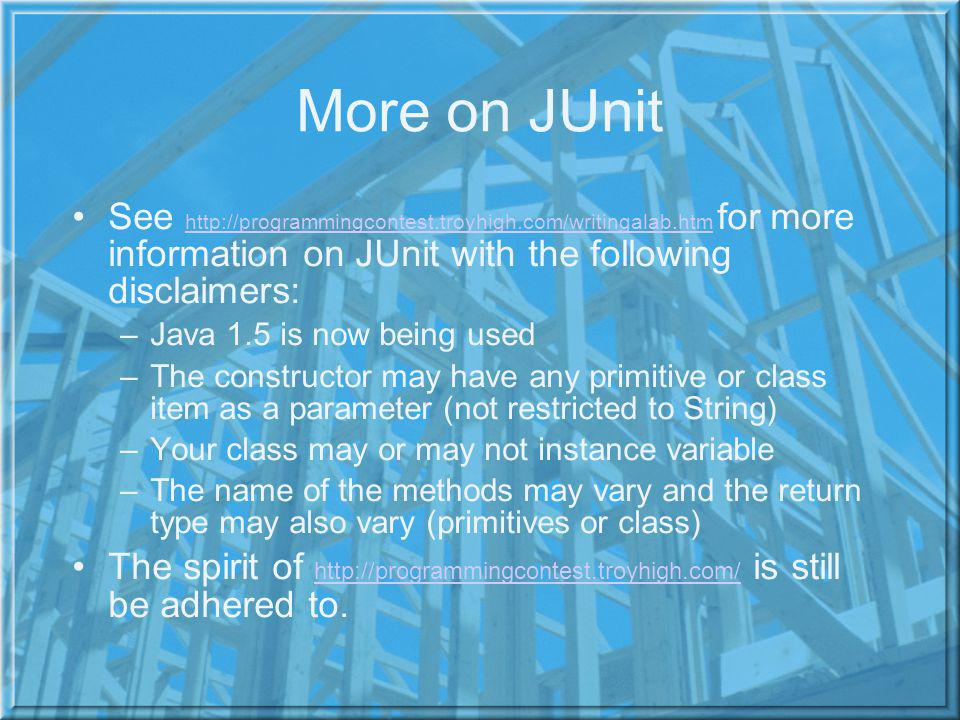More on JUnit See http://programmingcontest.troyhigh.com/writingalab.htm for more information on JUnit with the following disclaimers: http://programmingcontest.troyhigh.com/writingalab.htm –Java 1.5 is now being used –The constructor may have any primitive or class item as a parameter (not restricted to String) –Your class may or may not instance variable –The name of the methods may vary and the return type may also vary (primitives or class) The spirit of http://programmingcontest.troyhigh.com/ is still be adhered to.