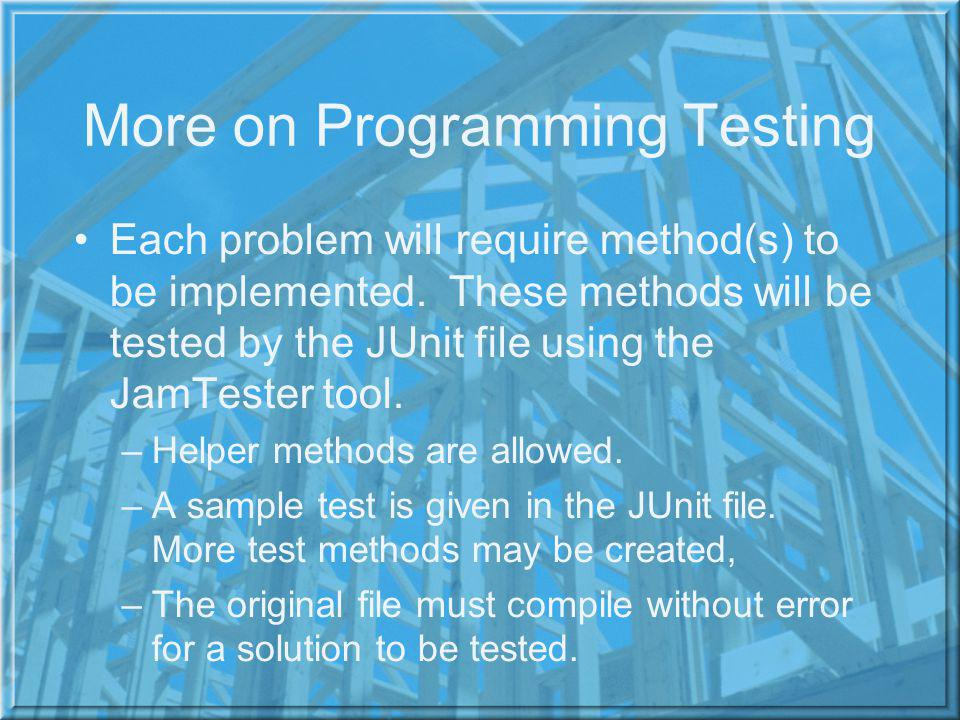 More on Programming Testing Each problem will require method(s) to be implemented.