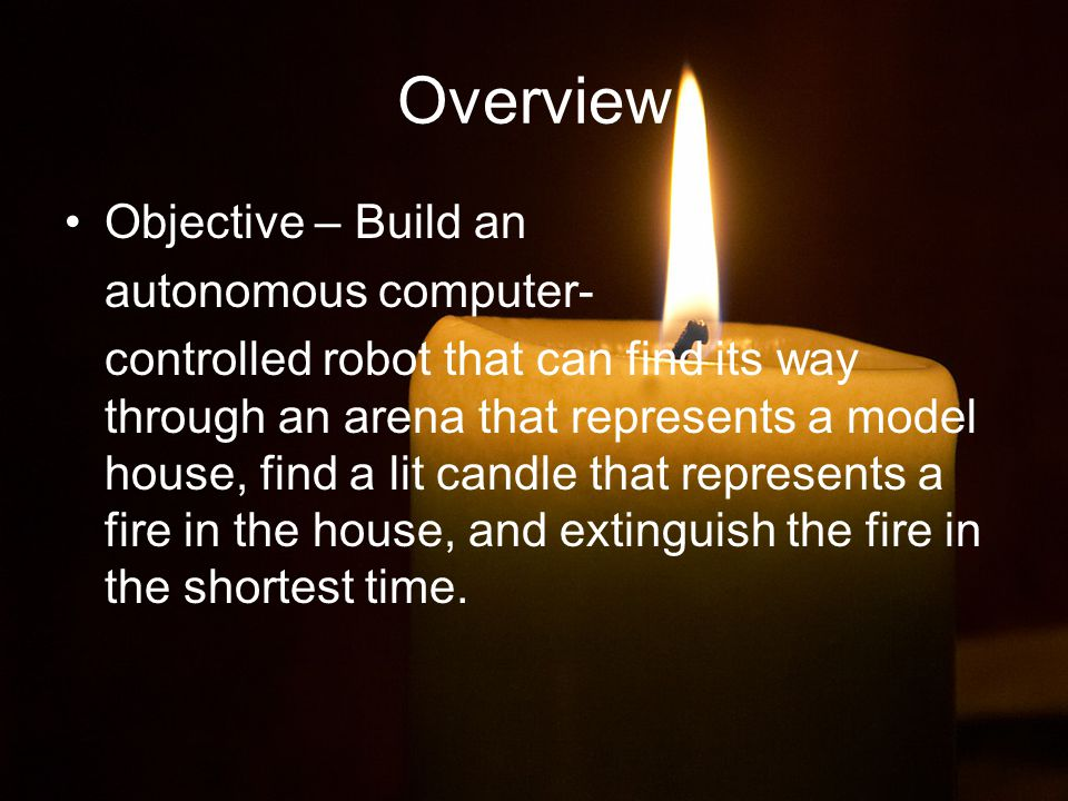 Overview Objective – Build an autonomous computer- controlled robot that can find its way through an arena that represents a model house, find a lit candle that represents a fire in the house, and extinguish the fire in the shortest time.