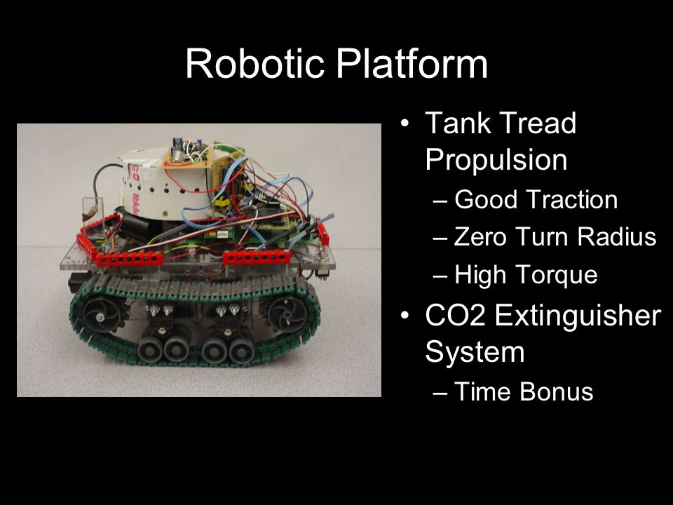 Robotic Platform Tank Tread Propulsion –Good Traction –Zero Turn Radius –High Torque CO2 Extinguisher System –Time Bonus