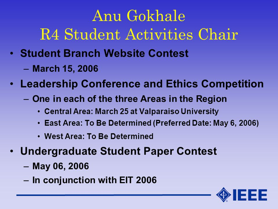 Anu Gokhale R4 Student Activities Chair Student Branch Website Contest –March 15, 2006 Leadership Conference and Ethics Competition –One in each of the three Areas in the Region Central Area: March 25 at Valparaiso University East Area: To Be Determined (Preferred Date: May 6, 2006) West Area: To Be Determined Undergraduate Student Paper Contest –May 06, 2006 –In conjunction with EIT 2006