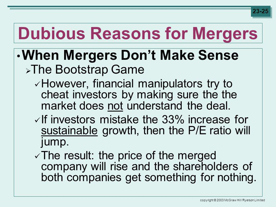 copyright © 2003 McGraw Hill Ryerson Limited 23-25 Dubious Reasons for Mergers When Mergers Dont Make Sense The Bootstrap Game However, financial manipulators try to cheat investors by making sure the the market does not understand the deal.