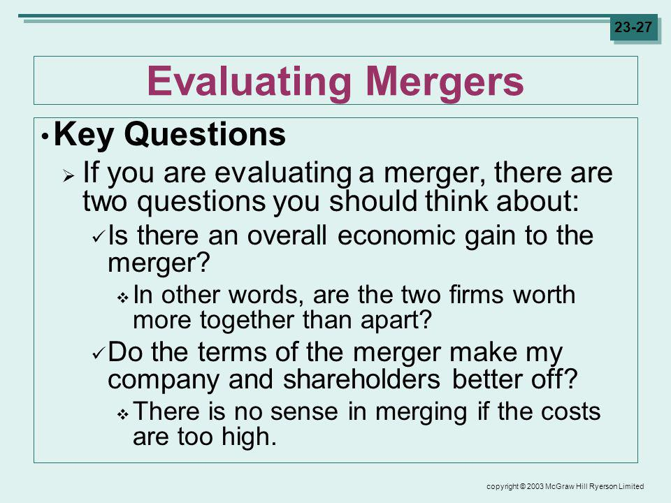 copyright © 2003 McGraw Hill Ryerson Limited 23-27 Evaluating Mergers Key Questions If you are evaluating a merger, there are two questions you should think about: Is there an overall economic gain to the merger.