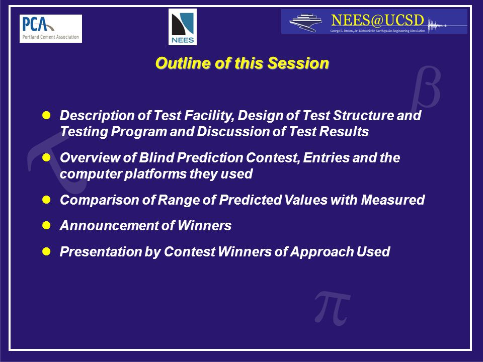 Outline of this Session Description of Test Facility, Design of Test Structure and Testing Program and Discussion of Test Results Overview of Blind Prediction Contest, Entries and the computer platforms they used Comparison of Range of Predicted Values with Measured Announcement of Winners Presentation by Contest Winners of Approach Used