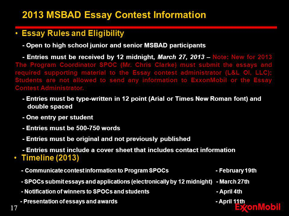2013 MSBAD Essay Contest Information Timeline (2013) - Communicate contest information to Program SPOCs - February 19th - SPOCs submit essays and applications (electronically by 12 midnight)- March 27th - Notification of winners to SPOCs and students- April 4th - Presentation of essays and awards - April 11th Essay Rules and Eligibility - Open to high school junior and senior MSBAD participants - Entries must be received by 12 midnight, March 27, 2013 – Note: New for 2013 The Program Coordinator SPOC (Mr.