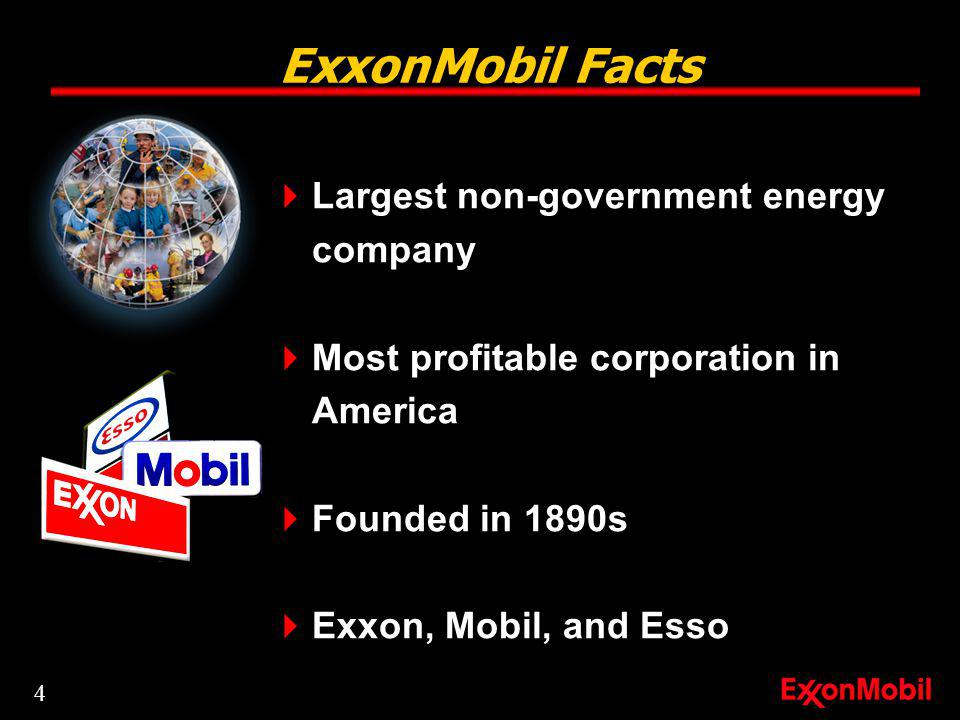 ExxonMobil Facts Largest non-government energy company Most profitable corporation in America Founded in 1890s Exxon, Mobil, and Esso 4