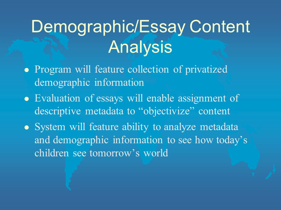 Demographic/Essay Content Analysis l Program will feature collection of privatized demographic information l Evaluation of essays will enable assignment of descriptive metadata to objectivize content l System will feature ability to analyze metadata and demographic information to see how todays children see tomorrows world