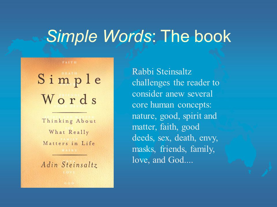 Simple Words: The book Rabbi Steinsaltz challenges the reader to consider anew several core human concepts: nature, good, spirit and matter, faith, good deeds, sex, death, envy, masks, friends, family, love, and God....
