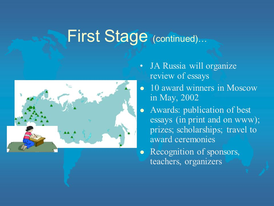 First Stage (continued)… JA Russia will organize review of essays l 10 award winners in Moscow in May, 2002 l Awards: publication of best essays (in print and on www); prizes; scholarships; travel to award ceremonies l Recognition of sponsors, teachers, organizers