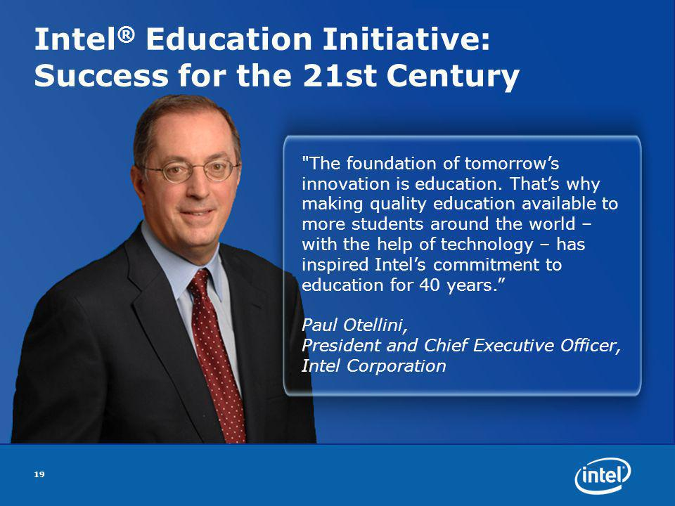 Intel ® Education Initiative: Success for the 21st Century 19 The foundation of tomorrows innovation is education.