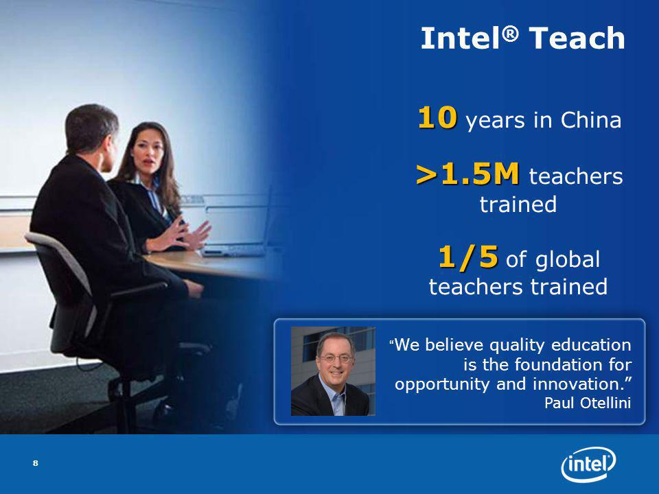Intel ® Teach 10 10 years in China >1.5M >1.5M teachers trained 1/5 1/5 of global teachers trained 8 We believe quality education is the foundation for opportunity and innovation.