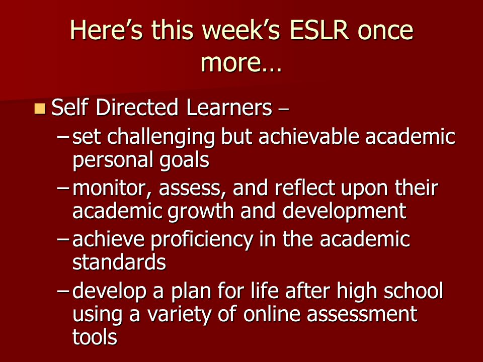 Heres this weeks ESLR once more… Self Directed Learners – Self Directed Learners – –set challenging but achievable academic personal goals –monitor, assess, and reflect upon their academic growth and development –achieve proficiency in the academic standards –develop a plan for life after high school using a variety of online assessment tools