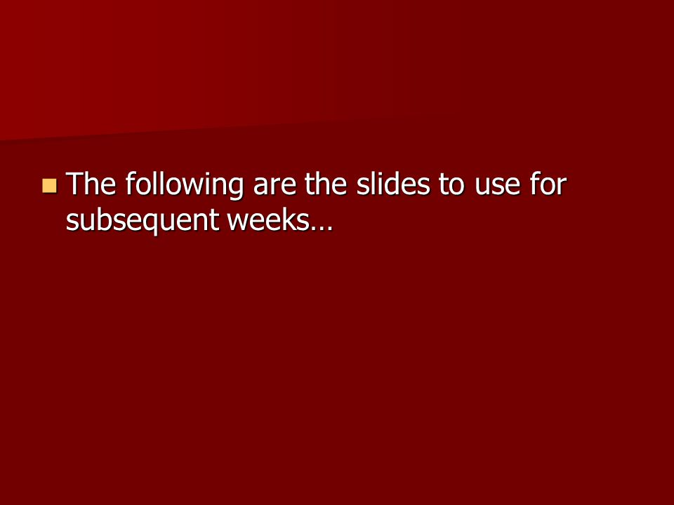 The following are the slides to use for subsequent weeks… The following are the slides to use for subsequent weeks…