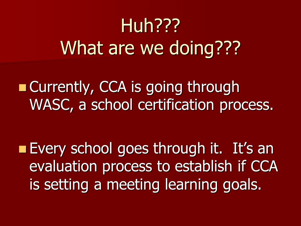 Huh . What are we doing . Currently, CCA is going through WASC, a school certification process.