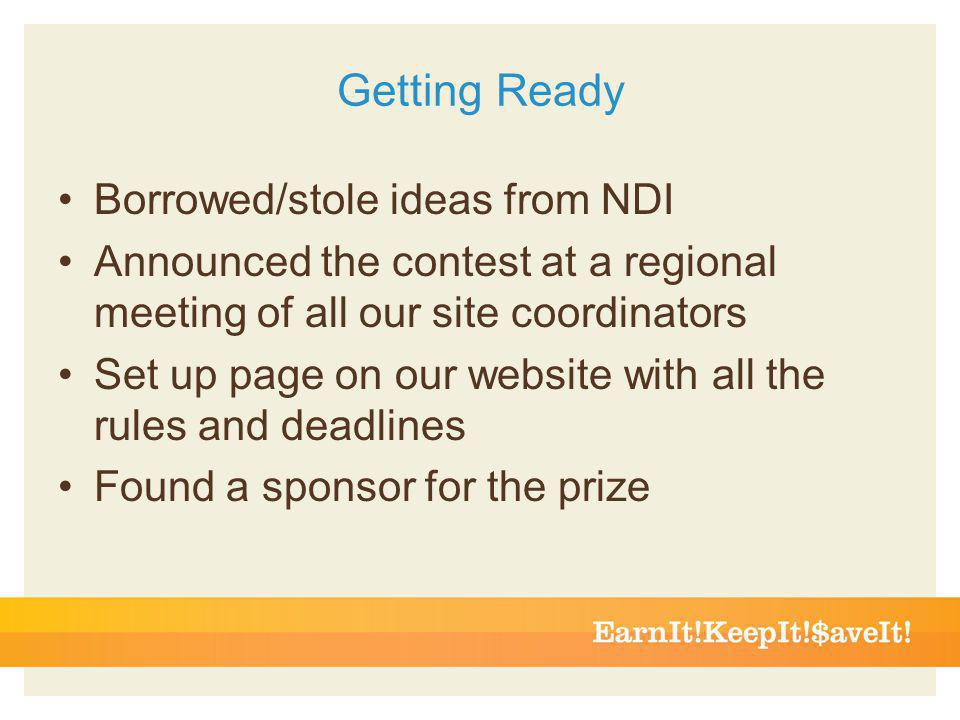 Getting Ready Borrowed/stole ideas from NDI Announced the contest at a regional meeting of all our site coordinators Set up page on our website with all the rules and deadlines Found a sponsor for the prize