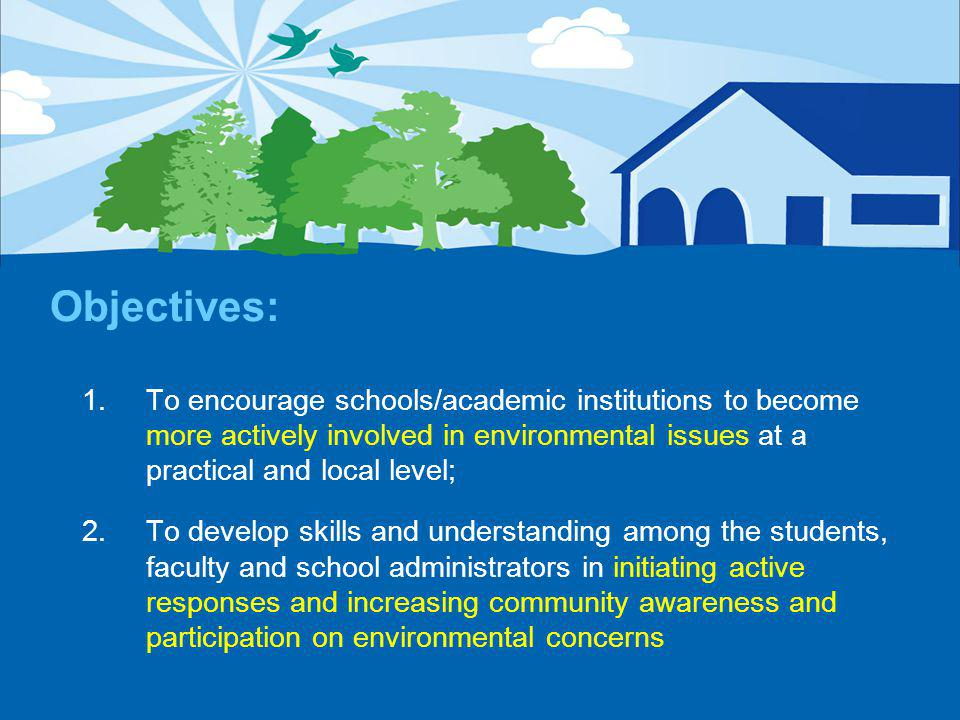 Objectives: 1.To encourage schools/academic institutions to become more actively involved in environmental issues at a practical and local level; 2.To develop skills and understanding among the students, faculty and school administrators in initiating active responses and increasing community awareness and participation on environmental concerns