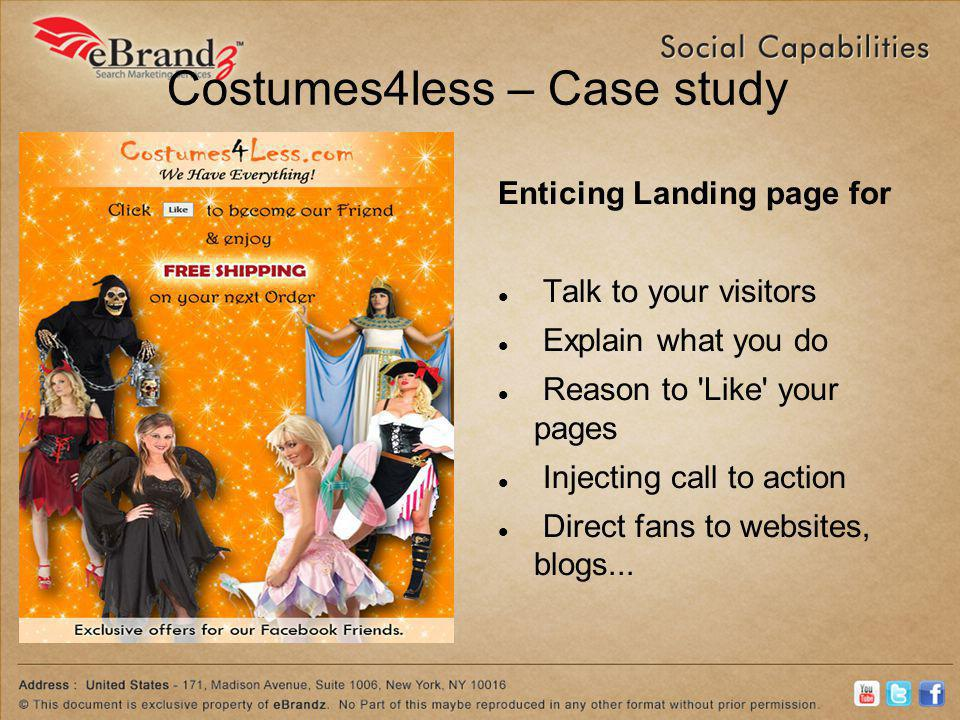 Costumes4less – Case study Enticing Landing page for Talk to your visitors Explain what you do Reason to Like your pages Injecting call to action Direct fans to websites, blogs...
