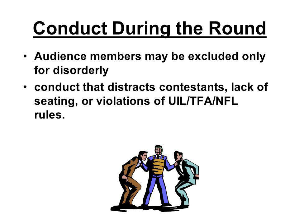 Conduct During the Round Audience members may be excluded only for disorderly conduct that distracts contestants, lack of seating, or violations of UIL/TFA/NFL rules.
