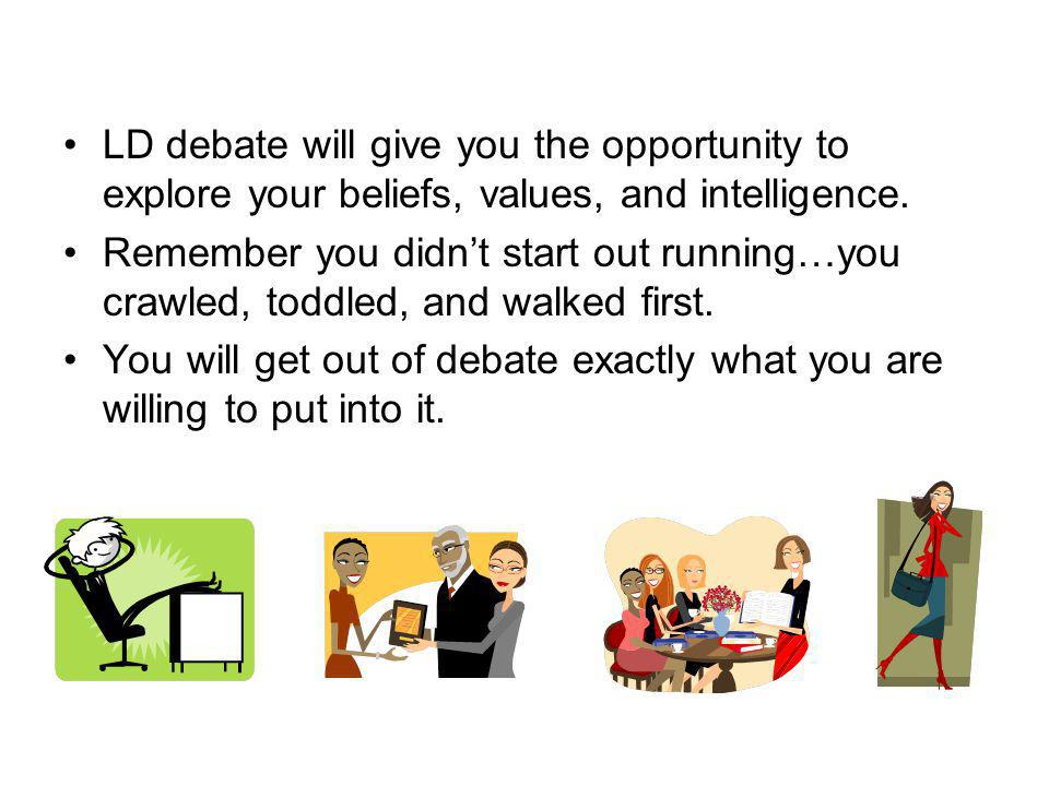 LD debate will give you the opportunity to explore your beliefs, values, and intelligence.