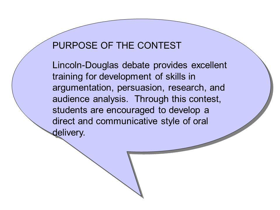 PURPOSE OF THE CONTEST Lincoln-Douglas debate provides excellent training for development of skills in argumentation, persuasion, research, and audience analysis.