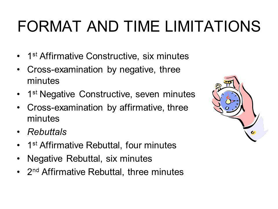 FORMAT AND TIME LIMITATIONS 1 st Affirmative Constructive, six minutes Cross-examination by negative, three minutes 1 st Negative Constructive, seven minutes Cross-examination by affirmative, three minutes Rebuttals 1 st Affirmative Rebuttal, four minutes Negative Rebuttal, six minutes 2 nd Affirmative Rebuttal, three minutes