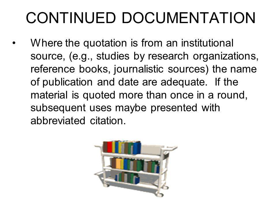 CONTINUED DOCUMENTATION Where the quotation is from an institutional source, (e.g., studies by research organizations, reference books, journalistic sources) the name of publication and date are adequate.