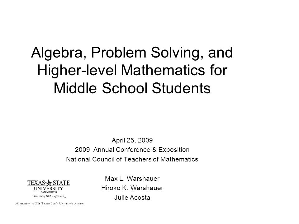 Algebra, Problem Solving, and Higher-level Mathematics for Middle School Students April 25, 2009 2009 Annual Conference & Exposition National Council of Teachers of Mathematics Max L.