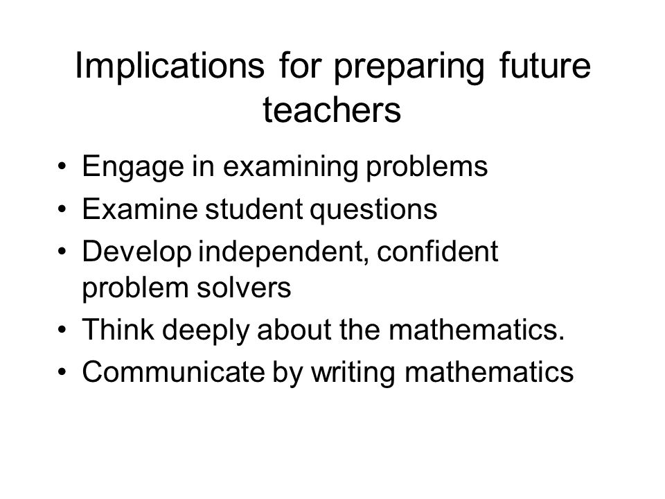 Implications for preparing future teachers Engage in examining problems Examine student questions Develop independent, confident problem solvers Think deeply about the mathematics.