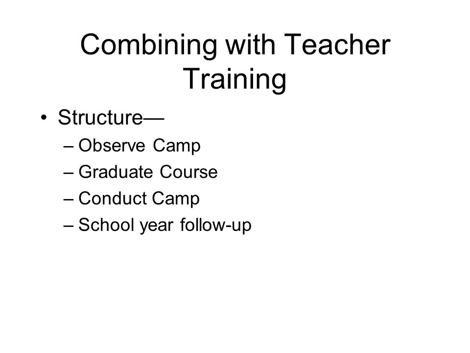 Combining with Teacher Training Structure –Observe Camp –Graduate Course –Conduct Camp –School year follow-up