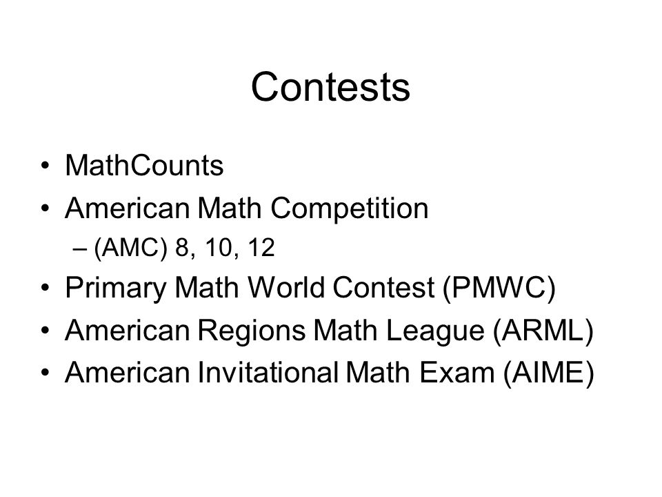 Contests MathCounts American Math Competition –(AMC) 8, 10, 12 Primary Math World Contest (PMWC) American Regions Math League (ARML) American Invitational Math Exam (AIME)