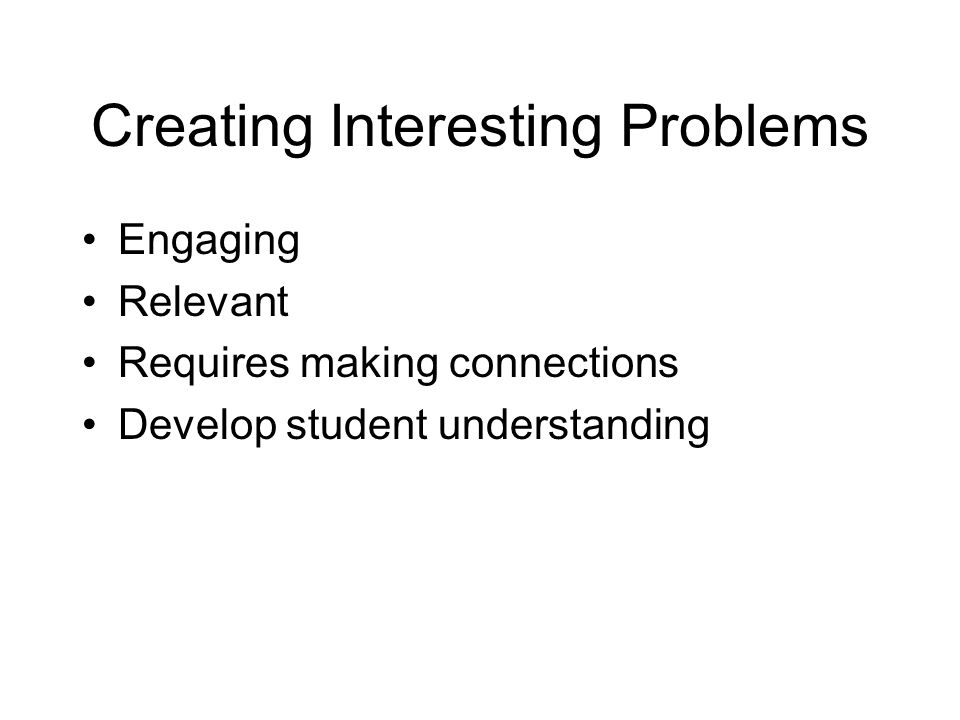 Creating Interesting Problems Engaging Relevant Requires making connections Develop student understanding
