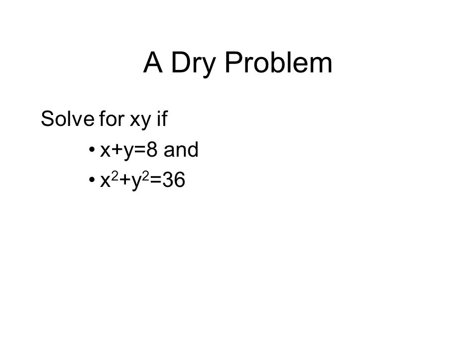 A Dry Problem Solve for xy if x+y=8 and x 2 +y 2 =36