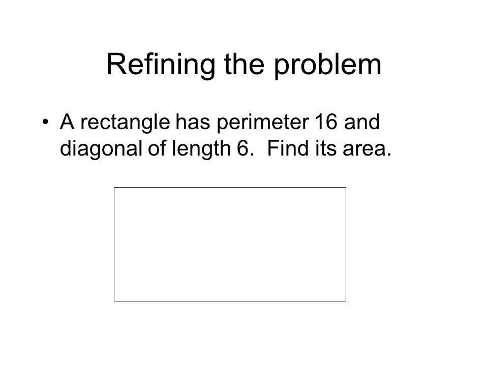 Refining the problem A rectangle has perimeter 16 and diagonal of length 6. Find its area.