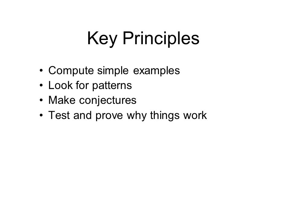 Key Principles Compute simple examples Look for patterns Make conjectures Test and prove why things work