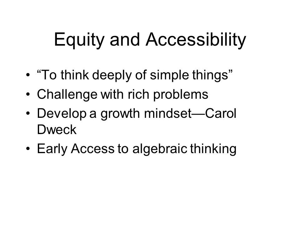 Equity and Accessibility To think deeply of simple things Challenge with rich problems Develop a growth mindsetCarol Dweck Early Access to algebraic thinking