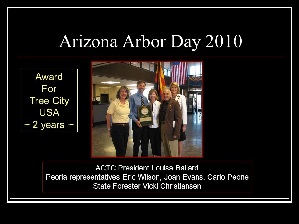 Arizona Arbor Day 2010 ACTC President Louisa Ballard Peoria representatives Eric Wilson, Joan Evans, Carlo Peone State Forester Vicki Christiansen Award For Tree City USA ~ 2 years ~