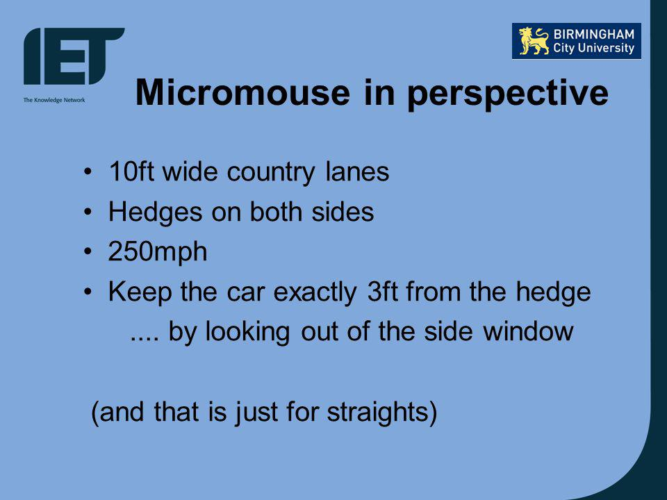 Micromouse in perspective 10ft wide country lanes Hedges on both sides 250mph Keep the car exactly 3ft from the hedge....