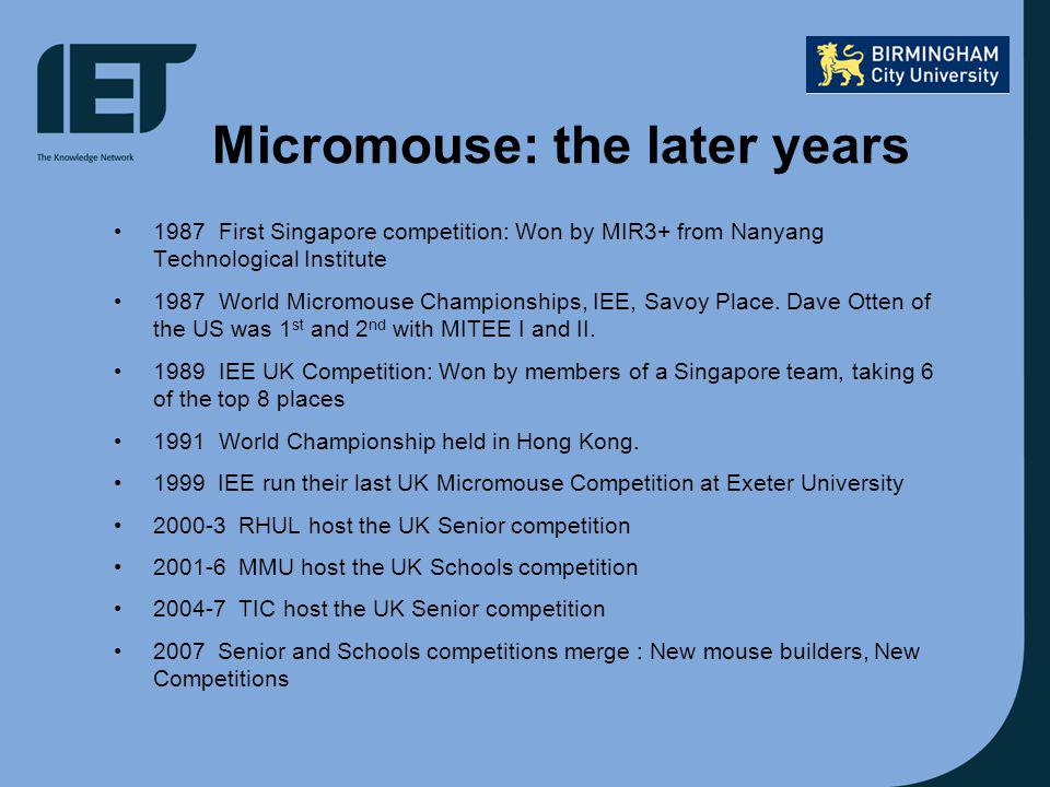 Micromouse: the later years 1987First Singapore competition: Won by MIR3+ from Nanyang Technological Institute 1987World Micromouse Championships, IEE, Savoy Place.