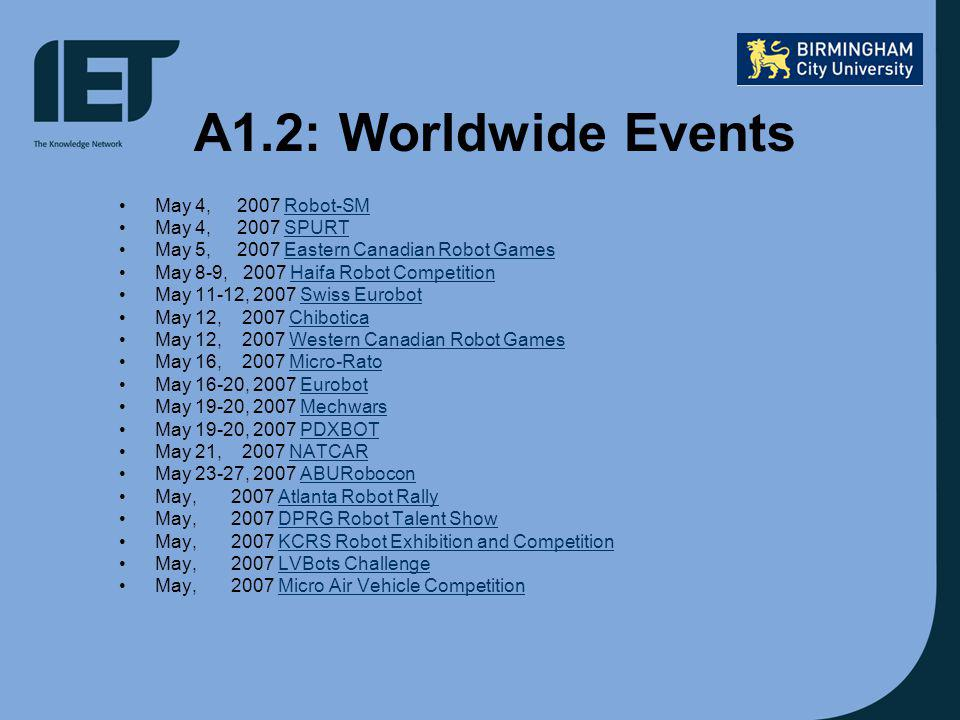 A1.2: Worldwide Events May 4, 2007 Robot-SMRobot-SM May 4, 2007 SPURTSPURT May 5, 2007 Eastern Canadian Robot GamesEastern Canadian Robot Games May 8-9, 2007 Haifa Robot CompetitionHaifa Robot Competition May 11-12, 2007 Swiss EurobotSwiss Eurobot May 12, 2007 ChiboticaChibotica May 12, 2007 Western Canadian Robot GamesWestern Canadian Robot Games May 16, 2007 Micro-RatoMicro-Rato May 16-20, 2007 EurobotEurobot May 19-20, 2007 MechwarsMechwars May 19-20, 2007 PDXBOTPDXBOT May 21, 2007 NATCARNATCAR May 23-27, 2007 ABURoboconABURobocon May, 2007 Atlanta Robot RallyAtlanta Robot Rally May, 2007 DPRG Robot Talent ShowDPRG Robot Talent Show May, 2007 KCRS Robot Exhibition and CompetitionKCRS Robot Exhibition and Competition May, 2007 LVBots ChallengeLVBots Challenge May, 2007 Micro Air Vehicle CompetitionMicro Air Vehicle Competition