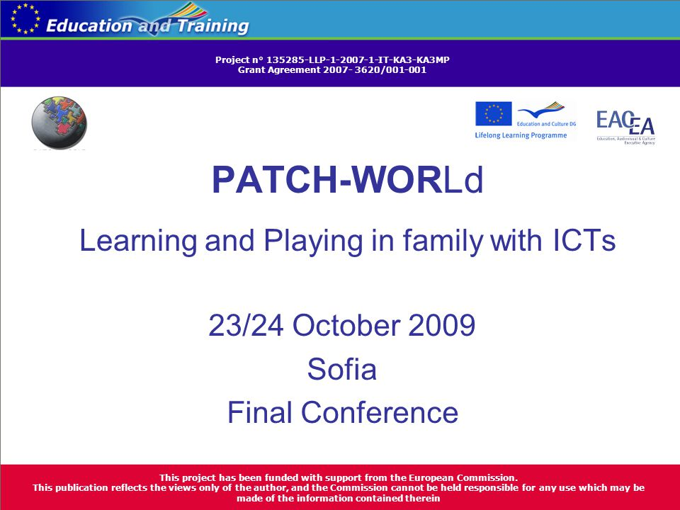PATCH-WORLd Learning and Playing in family with ICTs 23/24 October 2009 Sofia Final Conference This project has been funded with support from the European Commission.