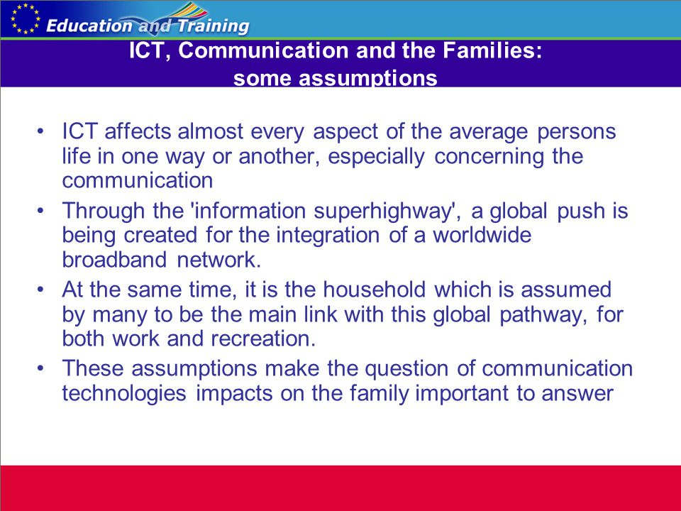ICT, Communication and the Families: some assumptions ICT affects almost every aspect of the average persons life in one way or another, especially concerning the communication Through the information superhighway , a global push is being created for the integration of a worldwide broadband network.
