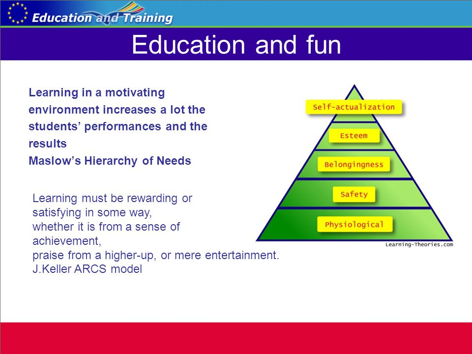 Education and fun Learning in a motivating environment increases a lot the students performances and the results Maslows Hierarchy of Needs Learning must be rewarding or satisfying in some way, whether it is from a sense of achievement, praise from a higher-up, or mere entertainment.