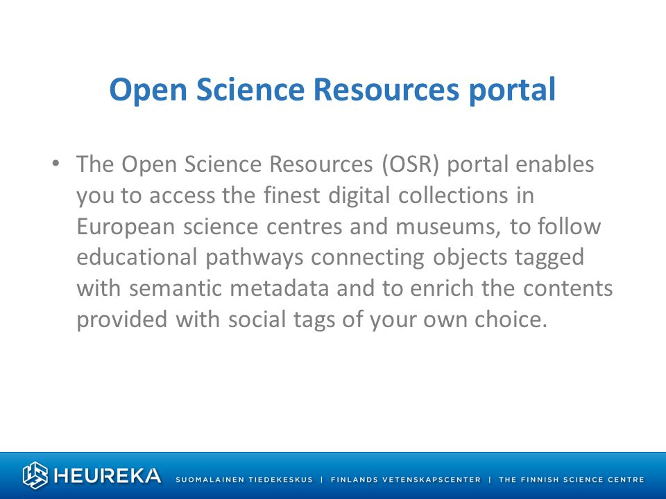 Open Science Resources portal The Open Science Resources (OSR) portal enables you to access the finest digital collections in European science centres and museums, to follow educational pathways connecting objects tagged with semantic metadata and to enrich the contents provided with social tags of your own choice.