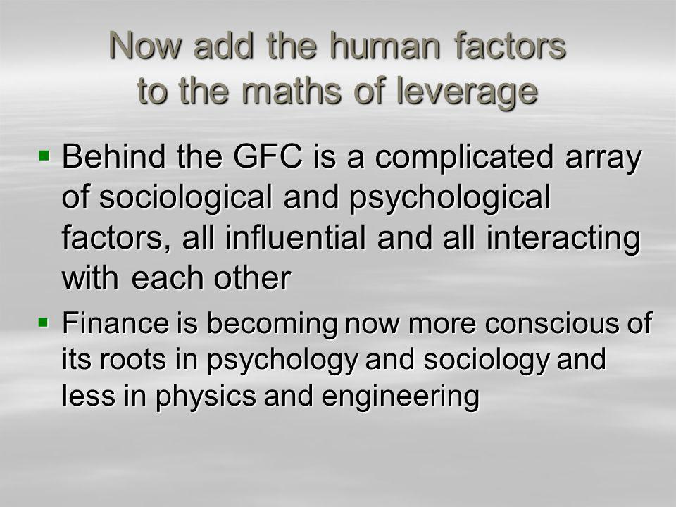 Now add the human factors to the maths of leverage Behind the GFC is a complicated array of sociological and psychological factors, all influential and all interacting with each other Behind the GFC is a complicated array of sociological and psychological factors, all influential and all interacting with each other Finance is becoming now more conscious of its roots in psychology and sociology and less in physics and engineering Finance is becoming now more conscious of its roots in psychology and sociology and less in physics and engineering
