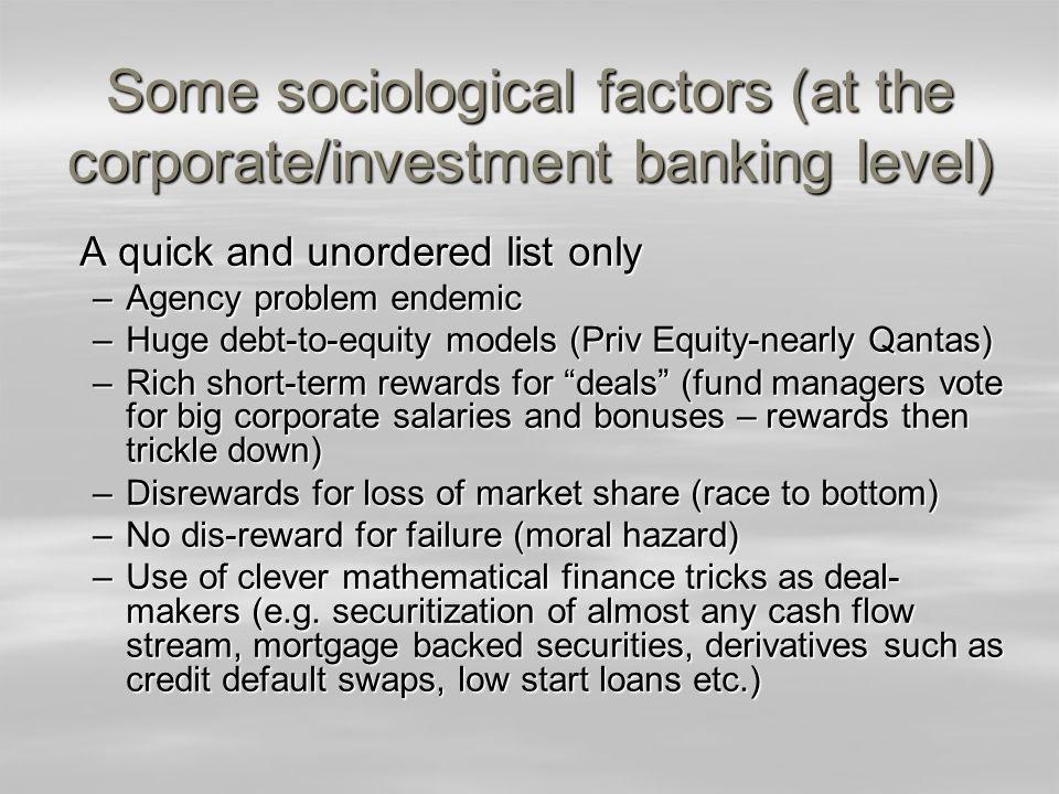 Some sociological factors (at the corporate/investment banking level) A quick and unordered list only –Agency problem endemic –Huge debt-to-equity models (Priv Equity-nearly Qantas) –Rich short-term rewards for deals (fund managers vote for big corporate salaries and bonuses – rewards then trickle down) –Disrewards for loss of market share (race to bottom) –No dis-reward for failure (moral hazard) –Use of clever mathematical finance tricks as deal- makers (e.g.